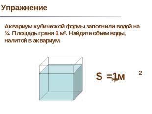 Аквариум кубической формы заполнили водой на ¾. Площадь грани 1 м2. Найдите о
