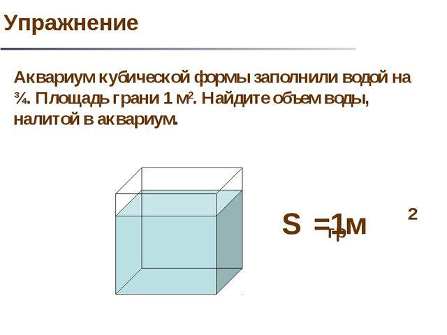Аквариум кубической формы заполнили водой на ¾. Площадь грани 1 м2. Найдите о...