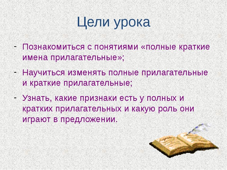 Цели урока Познакомиться с понятиями «полные краткие имена прилагательные»; Н...