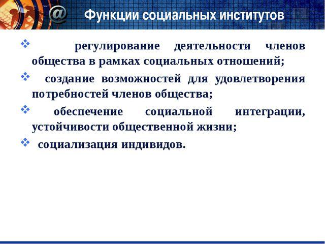Функции социальных институтов регулирование деятельности членов общества в ра...