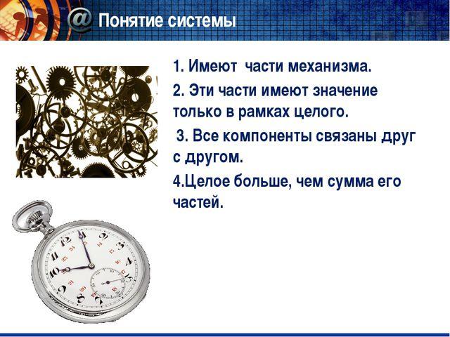 Понятие системы 1. Имеют части механизма. 2. Эти части имеют значение только...