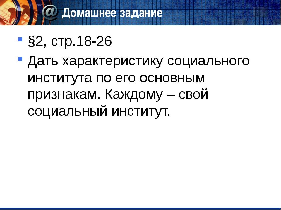 Домашнее задание §2, стр.18-26 Дать характеристику социального института по е...