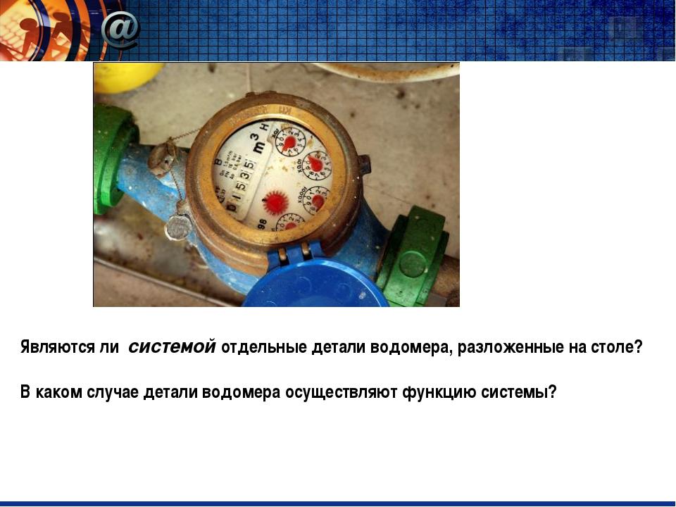 Являются ли системой отдельные детали водомера, разложенные на столе? В како...