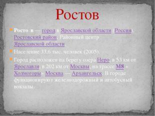 Ростов Росто́в — город в Ярославской области (Россия), Ростовский район. Райо