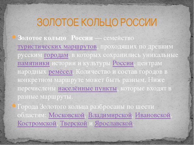 Золотое кольцо́ России— семейство туристических маршрутов, проходящих по дре...