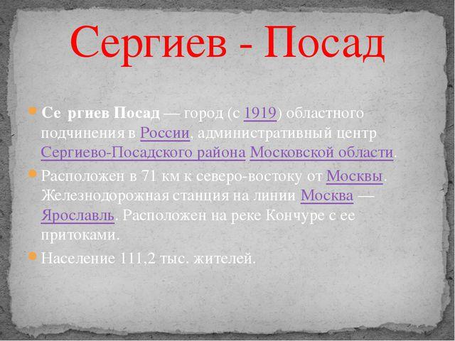 Се́ргиев Посад — город (с 1919) областного подчинения в России, администрати...