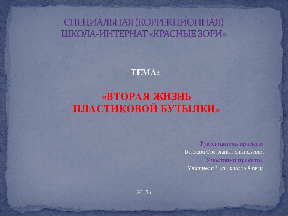 ТЕМА: «ВТОРАЯ ЖИЗНЬ ПЛАСТИКОВОЙ БУТЫЛКИ» Руководитель проекта: Беляева Свет...