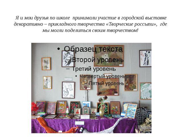 Я и мои друзья по школе принимали участие в городской выставке декоративно –...