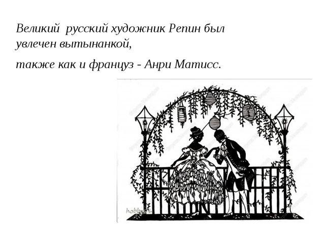 Великий русский художник Репин был увлечен вытынанкой, также как и француз -...