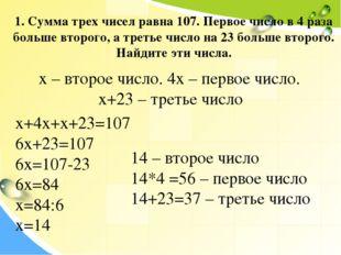 1. Сумма трех чисел равна 107. Первое число в 4 раза больше второго, а третье