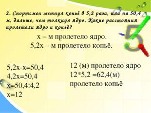 2. Спортсмен метнул копьё в 5,2 раза, или на 50,4 м, дальше, чем толкнул ядро