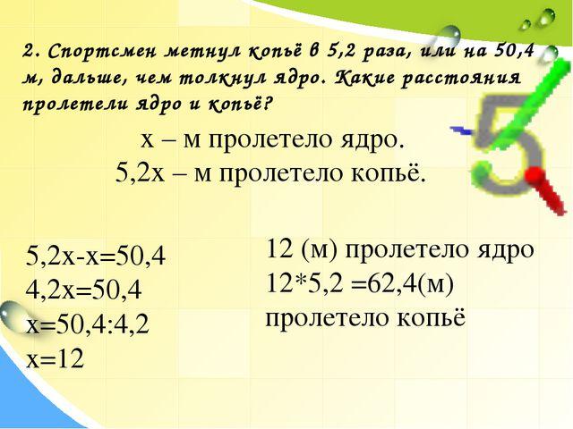 2. Спортсмен метнул копьё в 5,2 раза, или на 50,4 м, дальше, чем толкнул ядро...