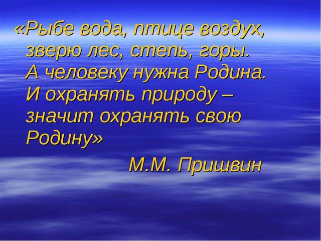 «Рыбе вода, птице воздух, зверю лес, степь, горы. А человеку нужна Родина. И...