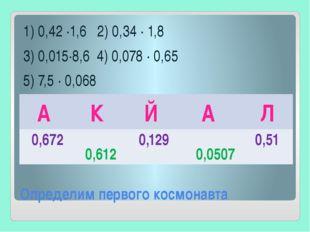 Определим первого космонавта 1) 0,42 ∙1,6 2) 0,34 ∙ 1,8 3) 0,015∙8,6 4) 0,078