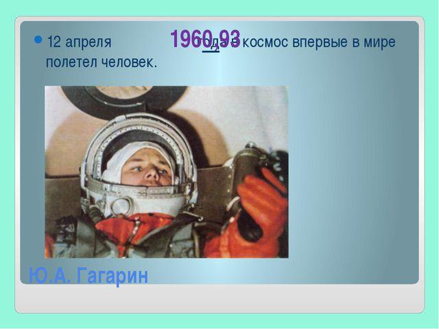 Ю.А. Гагарин 12 апреля года в космос впервые в мире полетел человек. 1960,93