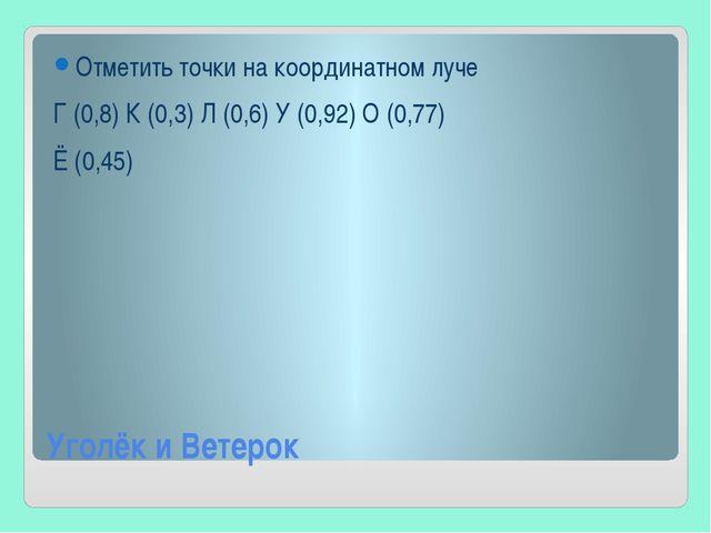 Уголёк и Ветерок Отметить точки на координатном луче Г (0,8) К (0,3) Л (0,6)...