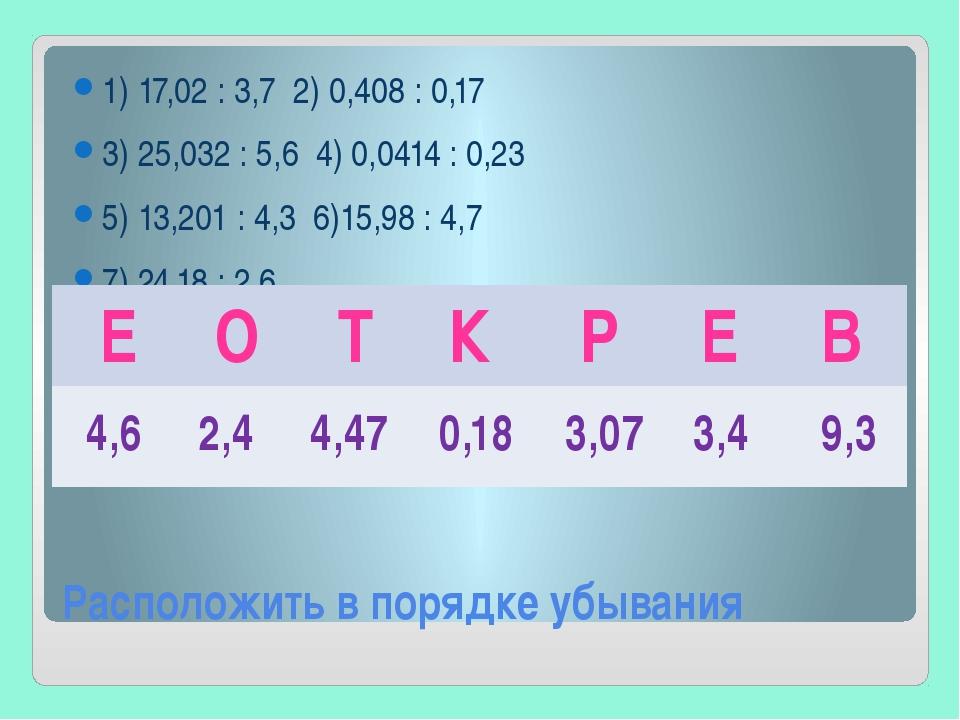 Расположить в порядке убывания 1) 17,02 : 3,7 2) 0,408 : 0,17 3) 25,032 : 5,6...