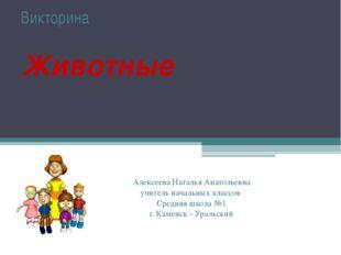 Викторина Животные Алексеева Наталья Анатольевна учитель начальных классов С