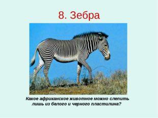 8. Зебра Какое африканское животное можно слепить лишь из белого и черного пл