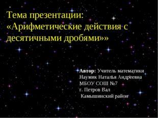 Тема презентации: «Арифметические действия с десятичными дробями»» Автор: Учи