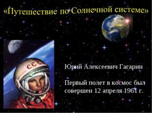 Юрий Алексеевич Гагарин Первый полет в космос был совершен 12 апреля 1961 г.