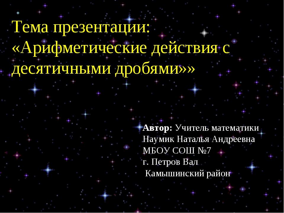 Тема презентации: «Арифметические действия с десятичными дробями»» Автор: Учи...