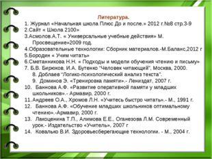 Литература. 1. Журнал «Начальная школа Плюс До и после.» 2012 г.№8 стр.3-9 2.