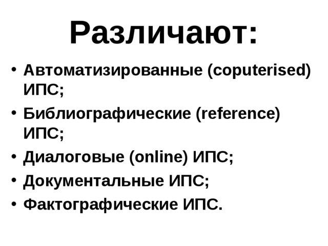 Различают: Автоматизированные (coputerised) ИПС; Библиографические (reference...