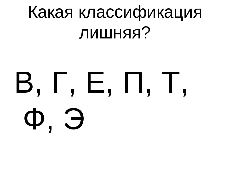 Какая классификация лишняя? В, Г, Е, П, Т, Ф, Э