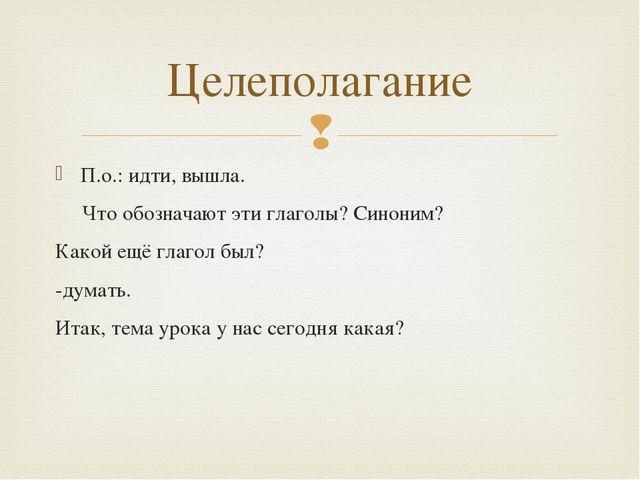П.о.: идти, вышла. Что обозначают эти глаголы? Синоним? Какой ещё глагол был?...