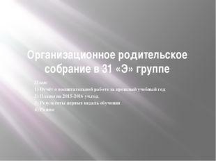 Организационное родительское собрание в 31 «Э» группе План: 1) Отчёт о воспит