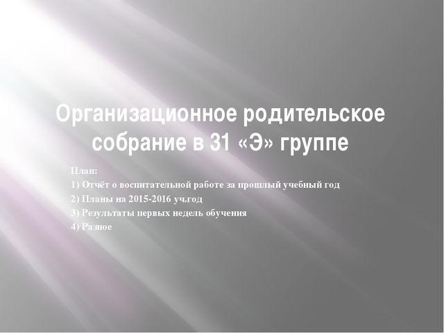 Организационное родительское собрание в 31 «Э» группе План: 1) Отчёт о воспит...