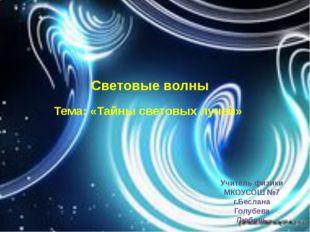 Световые волны Тема: «Тайны световых лучей» Учитель физики МКОУСОШ №7 г.Бесла
