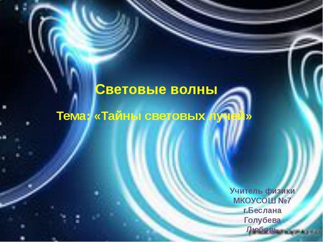 Световые волны Тема: «Тайны световых лучей» Учитель физики МКОУСОШ №7 г.Бесла...