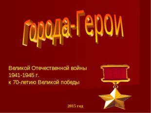 2015 год Великой Отечественной войны 1941-1945 г. к 70-летию Великой победы