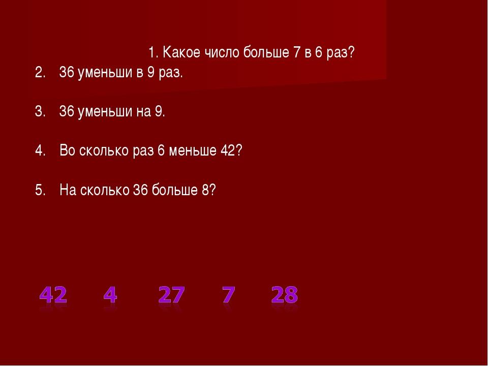1. Какое число больше 7 в 6 раз? 36 уменьши в 9 раз. 36 уменьши на 9. Во ско...