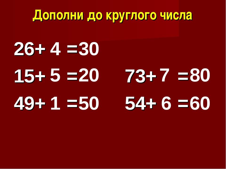 Дополни до круглого числа 26+ = 15+ = 73+ = 49+ = 54+ = 30 4 5 1 20 50 7 6 80...