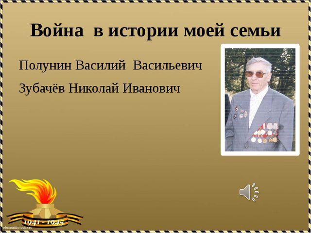 Война в истории моей семьи Полунин Василий Васильевич Зубачёв Николай Иванович