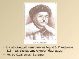 Қазақстандық генерал- майор И.В. Панфилов 316 – атқыштар дивизиясын басқарды.