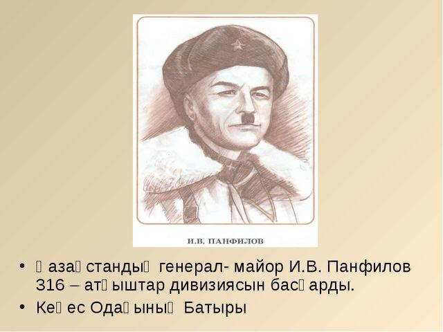 Қазақстандық генерал- майор И.В. Панфилов 316 – атқыштар дивизиясын басқарды....