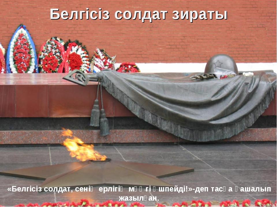 Белгісіз солдат зираты «Белгісіз солдат, сенің ерлігің мәңгі өшпейді!»-деп та...