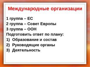 Международные организации 1 группа – ЕС 2 группа – Совет Европы 3 группа – ОО