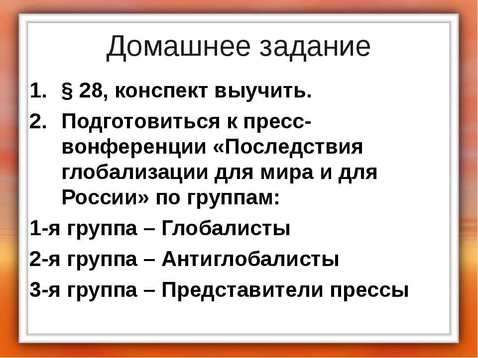 Домашнее задание § 28, конспект выучить. Подготовиться к пресс-вонференции «П...