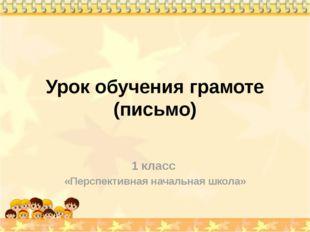 Урок обучения грамоте (письмо) 1 класс «Перспективная начальная школа»