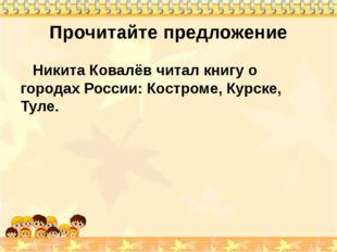Прочитайте предложение Никита Ковалёв читал книгу о городах России: Костроме,