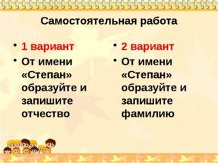 Самостоятельная работа 1 вариант От имени «Степан» образуйте и запишите отчес