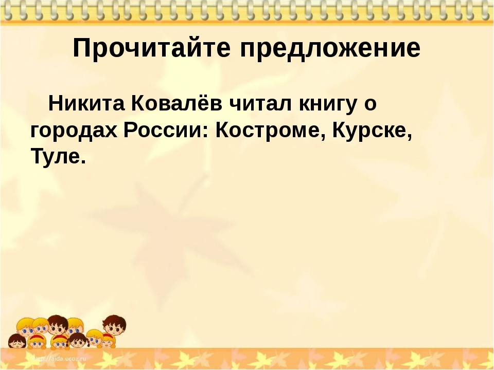 Прочитайте предложение Никита Ковалёв читал книгу о городах России: Костроме,...