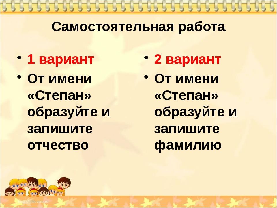 Самостоятельная работа 1 вариант От имени «Степан» образуйте и запишите отчес...