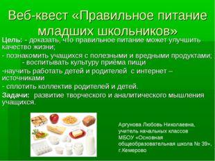 Веб-квест «Правильное питание младших школьников» Цель: - доказать, что прави