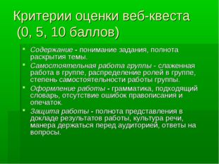 Критерии оценки веб-квеста (0, 5, 10 баллов) Содержание - понимание задания,